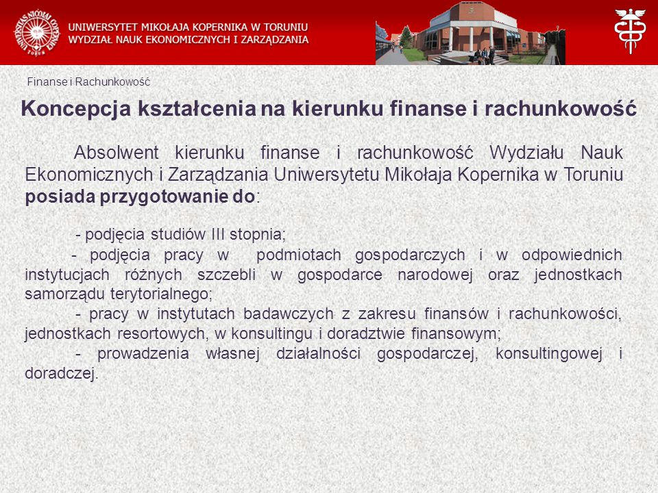 Finanse i Rachunkowość Absolwent kierunku finanse i rachunkowość Wydziału Nauk Ekonomicznych i Zarządzania Uniwersytetu Mikołaja Kopernika w Toruniu posiada przygotowanie do: - podjęcia studiów III stopnia; - podjęcia pracy w podmiotach gospodarczych i w odpowiednich instytucjach różnych szczebli w gospodarce narodowej oraz jednostkach samorządu terytorialnego; - pracy w instytutach badawczych z zakresu finansów i rachunkowości, jednostkach resortowych, w konsultingu i doradztwie finansowym; - prowadzenia własnej działalności gospodarczej, konsultingowej i doradczej.