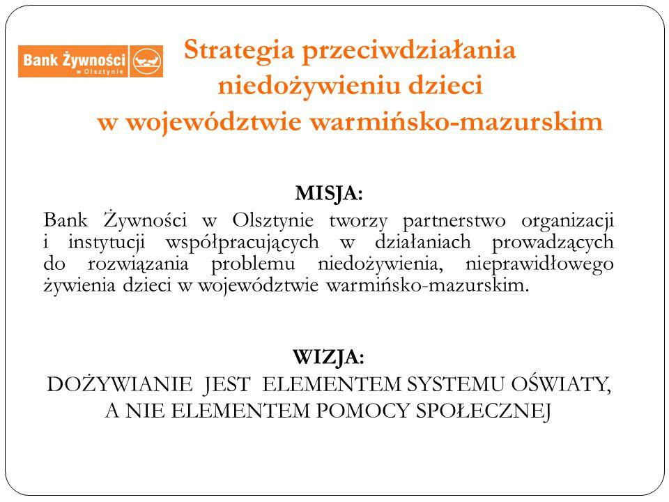Strategia przeciwdziałania niedożywieniu dzieci w województwie warmińsko-mazurskim MISJA: Bank Żywności w Olsztynie tworzy partnerstwo organizacji i instytucji współpracujących w działaniach prowadzących do rozwiązania problemu niedożywienia, nieprawidłowego żywienia dzieci w województwie warmińsko-mazurskim.