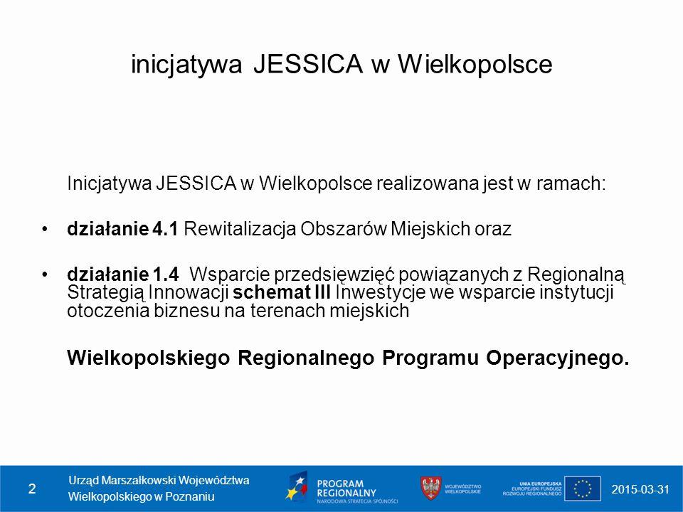 2015-03-31 Urząd Marszałkowski Województwa Wielkopolskiego w Poznaniu 2 inicjatywa JESSICA w Wielkopolsce Inicjatywa JESSICA w Wielkopolsce realizowan