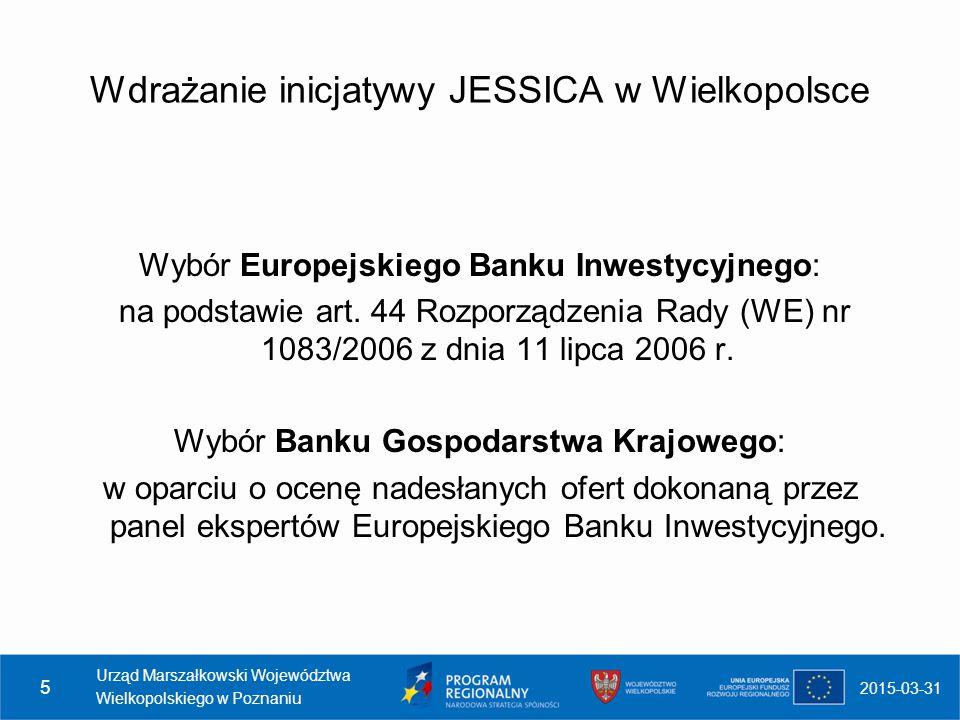 2015-03-31 Urząd Marszałkowski Województwa Wielkopolskiego w Poznaniu 6 Harmonogram wdrażania inicjatywy JESSICA w Wielkopolsce (1) Podpisanie Umowy o finansowaniu Funduszu Powierniczego JESSICA pomiędzy Zarządem Województwa Wielkopolskiego a Europejskim Bankiem Inwestycyjnym 29 kwietnia 2009 r.