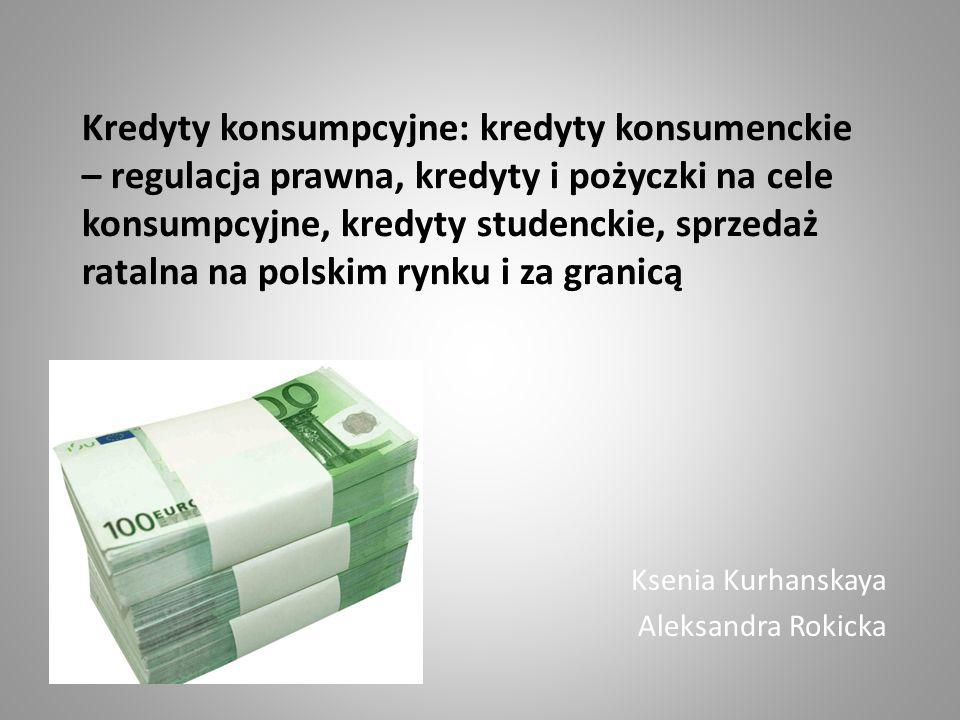 Kredyty konsumpcyjne: kredyty konsumenckie – regulacja prawna, kredyty i pożyczki na cele konsumpcyjne, kredyty studenckie, sprzedaż ratalna na polskim rynku i za granicą Ksenia Kurhanskaya Aleksandra Rokicka