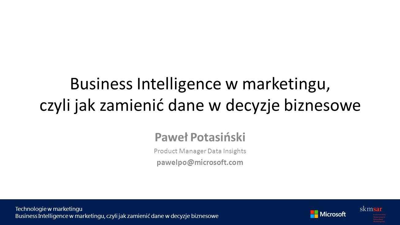 Technologie w marketingu Business Intelligence w marketingu, czyli jak zamienić dane w decyzje biznesowe Paweł Potasiński Product Manager Data Insights pawelpo@microsoft.com