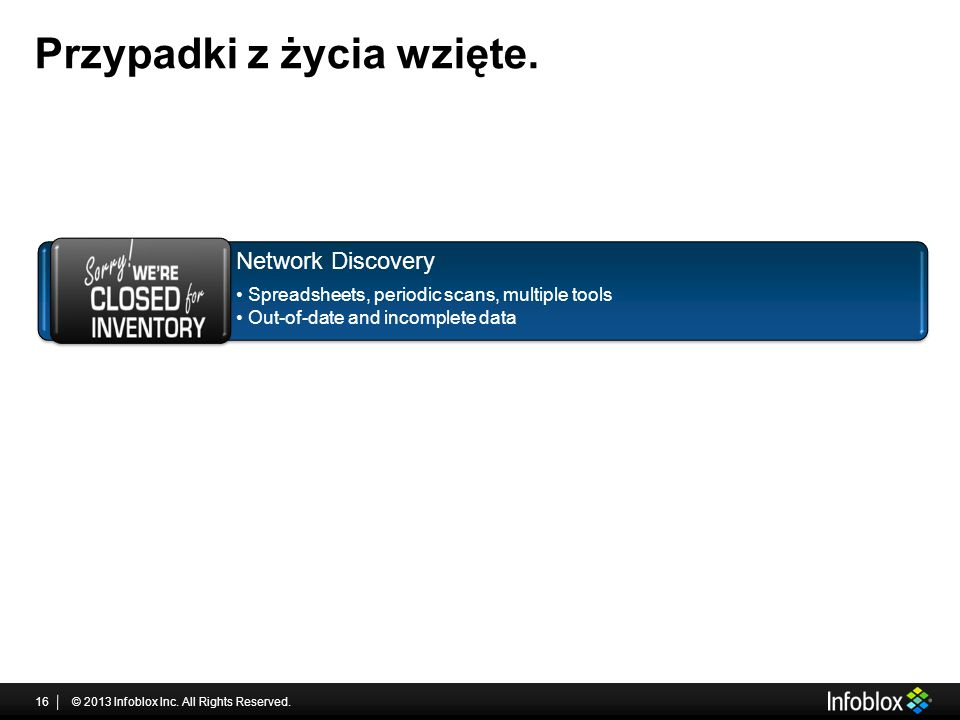 Przypadki z życia wzięte. © 2013 Infoblox Inc. All Rights Reserved.16 Network Discovery Spreadsheets, periodic scans, multiple tools Out-of-date and i