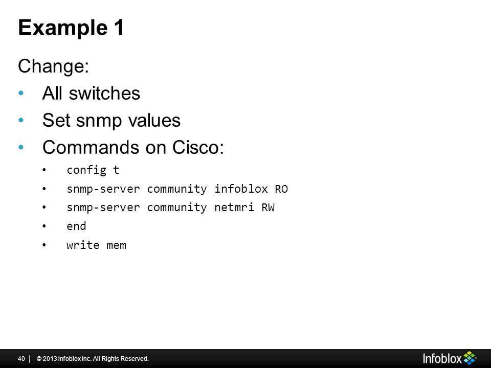 Example 1 Change: All switches Set snmp values Commands on Cisco: config t snmp-server community infoblox RO snmp-server community netmri RW end write