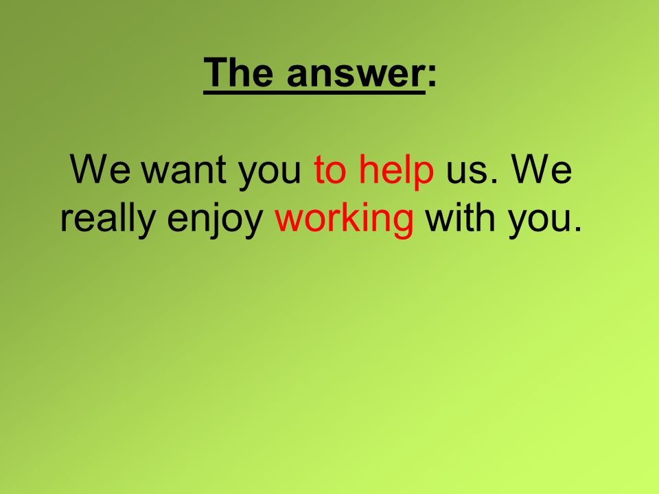 The answer: We want you to help us. We really enjoy working with you.