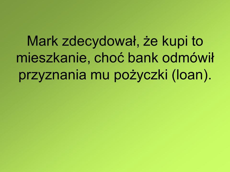 Mark zdecydował, że kupi to mieszkanie, choć bank odmówił przyznania mu pożyczki (loan).