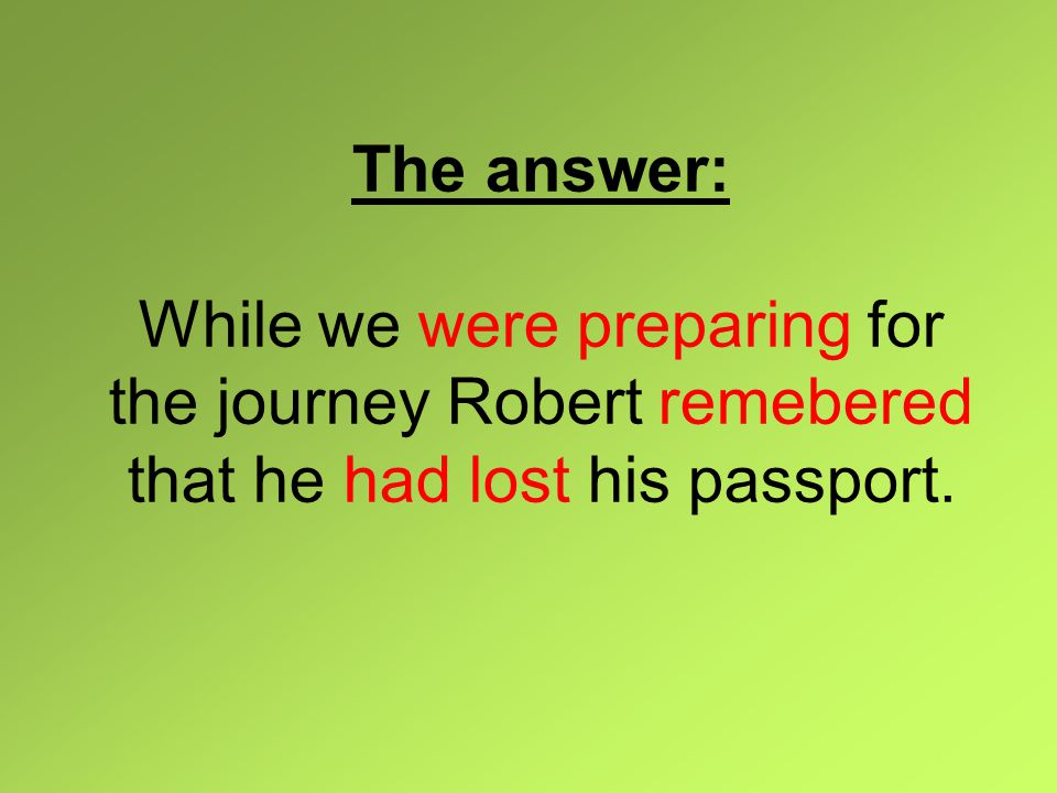 The answer: While we were preparing for the journey Robert remebered that he had lost his passport.