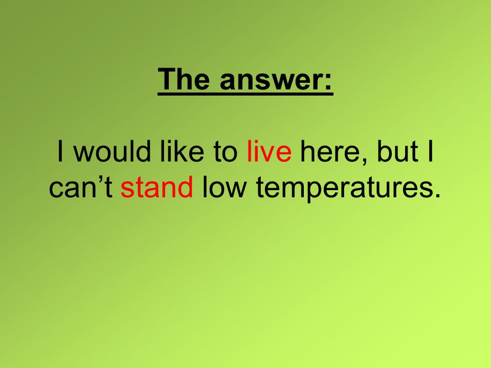 The answer: I would like to live here, but I can't stand low temperatures.