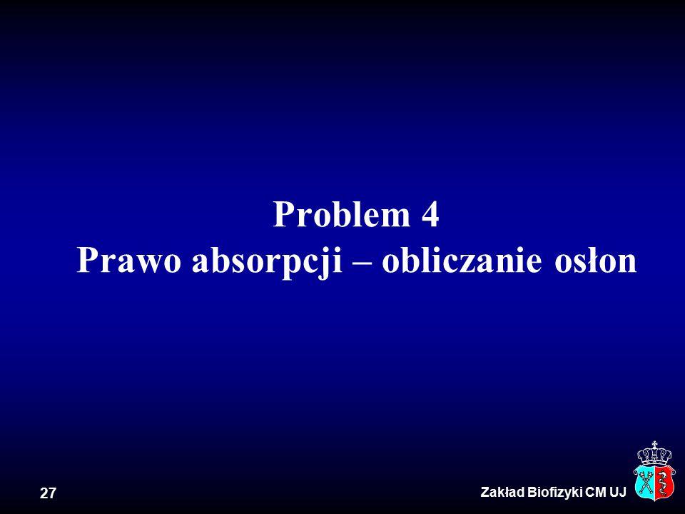 27 Problem 4 Prawo absorpcji – obliczanie osłon Zakład Biofizyki CM UJ