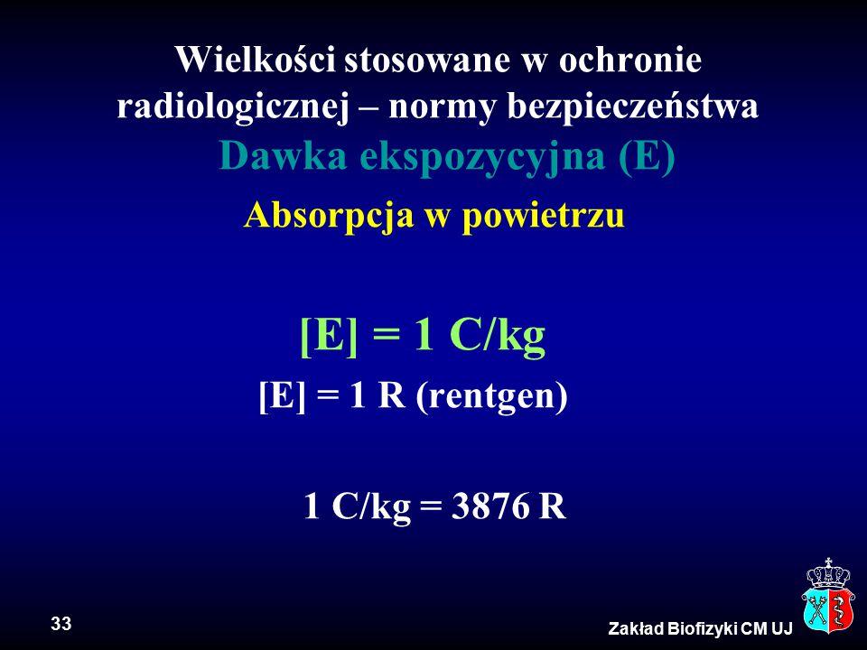 33 Zakład Biofizyki CM UJ Wielkości stosowane w ochronie radiologicznej – normy bezpieczeństwa Dawka ekspozycyjna (E) Absorpcja w powietrzu [E] = 1 C/kg [E] = 1 R (rentgen) 1 C/kg = 3876 R