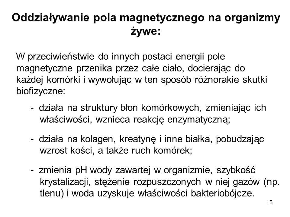 15 Oddziaływanie pola magnetycznego na organizmy żywe: W przeciwieństwie do innych postaci energii pole magnetyczne przenika przez całe ciało, dociera