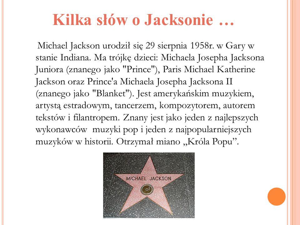 Kilka słów o Jacksonie … Michael Jackson urodził się 29 sierpnia 1958r. w Gary w stanie Indiana. Ma trójkę dzieci: Michaela Josepha Jacksona Juniora (