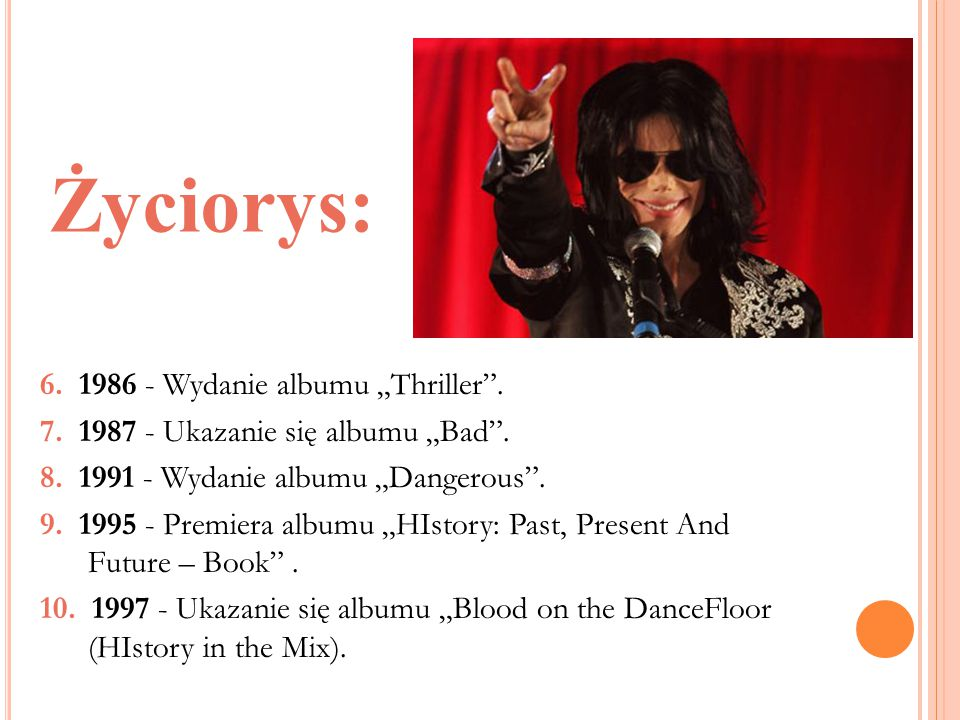 """Życiorys: 6. 1986 - Wydanie albumu """"Thriller"""". 7. 1987 - Ukazanie się albumu """"Bad"""". 8. 1991 - Wydanie albumu """"Dangerous"""". 9. 1995 - Premiera albumu """"H"""
