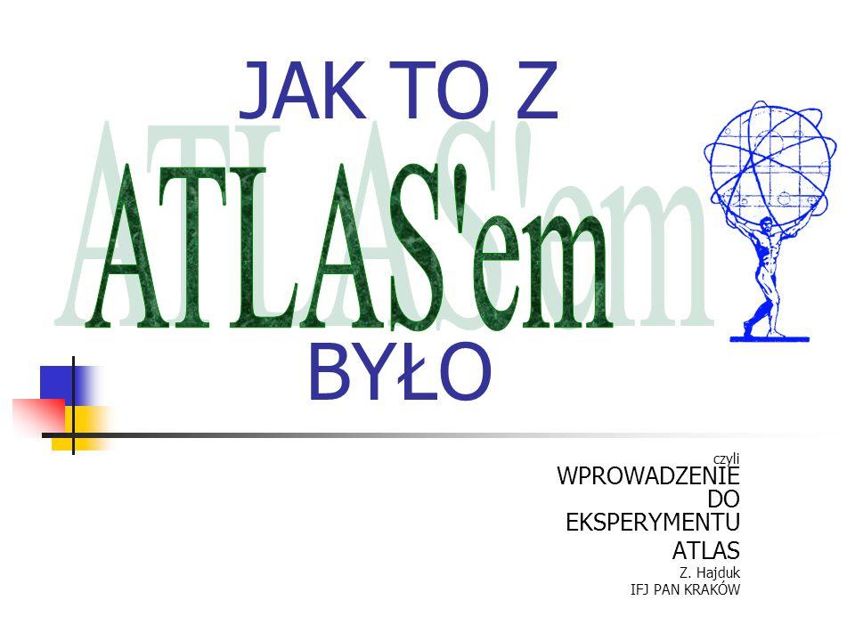 JAK TO Z BYŁO czyli WPROWADZENIE DO EKSPERYMENTU ATLAS Z. Hajduk IFJ PAN KRAKÓW