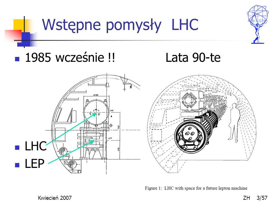 Kwiecień 2007 ZH 3/57 Wstępne pomysły LHC 1985 wcześnie !! Lata 90-te LHC LEP