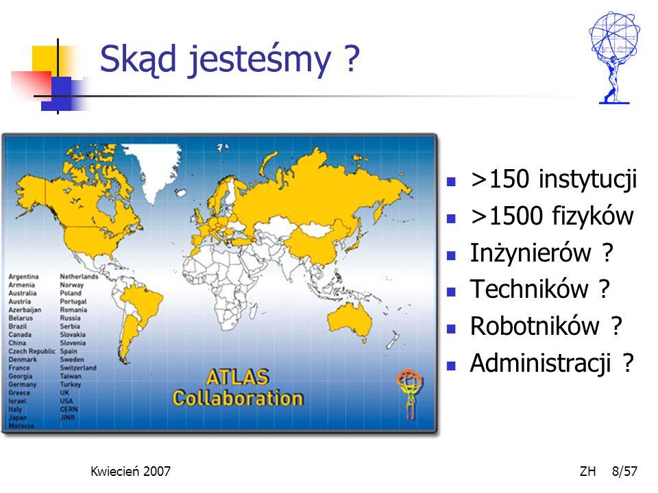 Kwiecień 2007 ZH 8/57 Skąd jesteśmy . >150 instytucji >1500 fizyków Inżynierów .