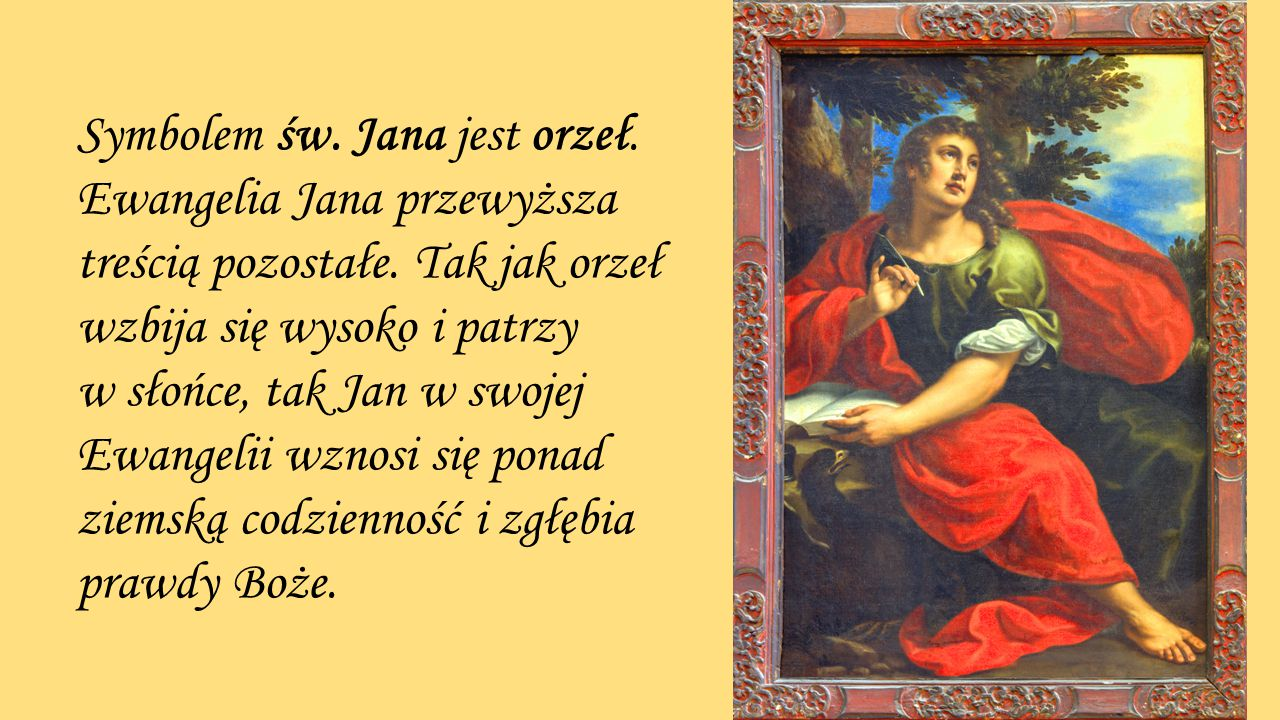 Symbolem św. Jana jest orzeł. Ewangelia Jana przewyższa treścią pozostałe. Tak jak orzeł wzbija się wysoko i patrzy w słońce, tak Jan w swojej Ewangel