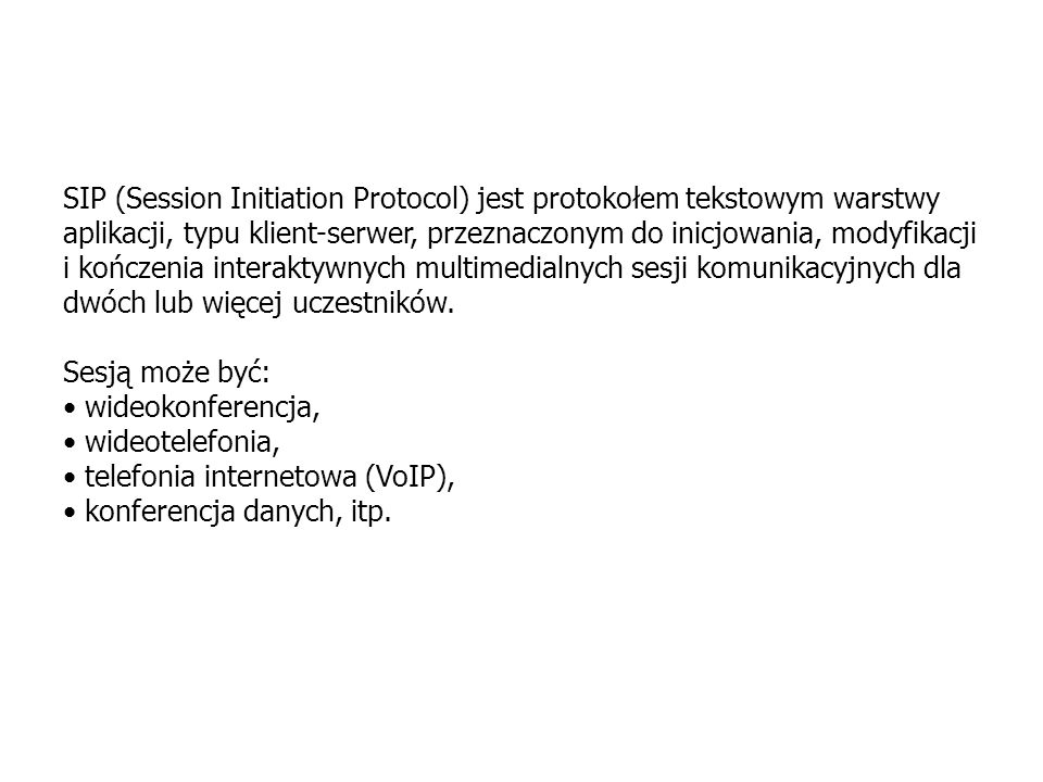 H.323SIPRSVPRTCPRTP TCPUDP IP4, IP6 PPP V.34 ALL3/4ALL5 ATM Ethernet SDP Stos protokołów realizacji usługi głosowej w sieci IP na bazie protokołu SIP RSVP Resource Reservation Protocol SDP Session Description Protocol SIP Session Initiation Protocol RTCP RTP Control Protocol RTP Real Time Protocol