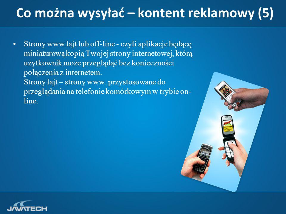 Co można wysyłać – kontent reklamowy (5) Strony www lajt lub off-line - czyli aplikacje będącę miniaturową kopią Twojej strony internetowej, którą użytkownik może przeglądąć bez konieczności połączenia z internetem.