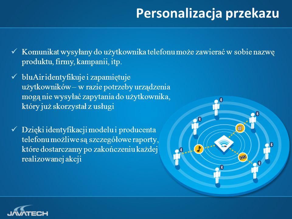Personalizacja przekazu bluAir identyfikuje i zapamiętuje użytkowników – w razie potrzeby urządzenia mogą nie wysyłać zapytania do użytkownika, który już skorzystał z usługi Dzięki identyfikacji modelu i producenta telefonu możliwe są szczegółowe raporty, które dostarczamy po zakończeniu każdej realizowanej akcji Komunikat wysyłany do użytkownika telefonu może zawierać w sobie nazwę produktu, firmy, kampanii, itp.