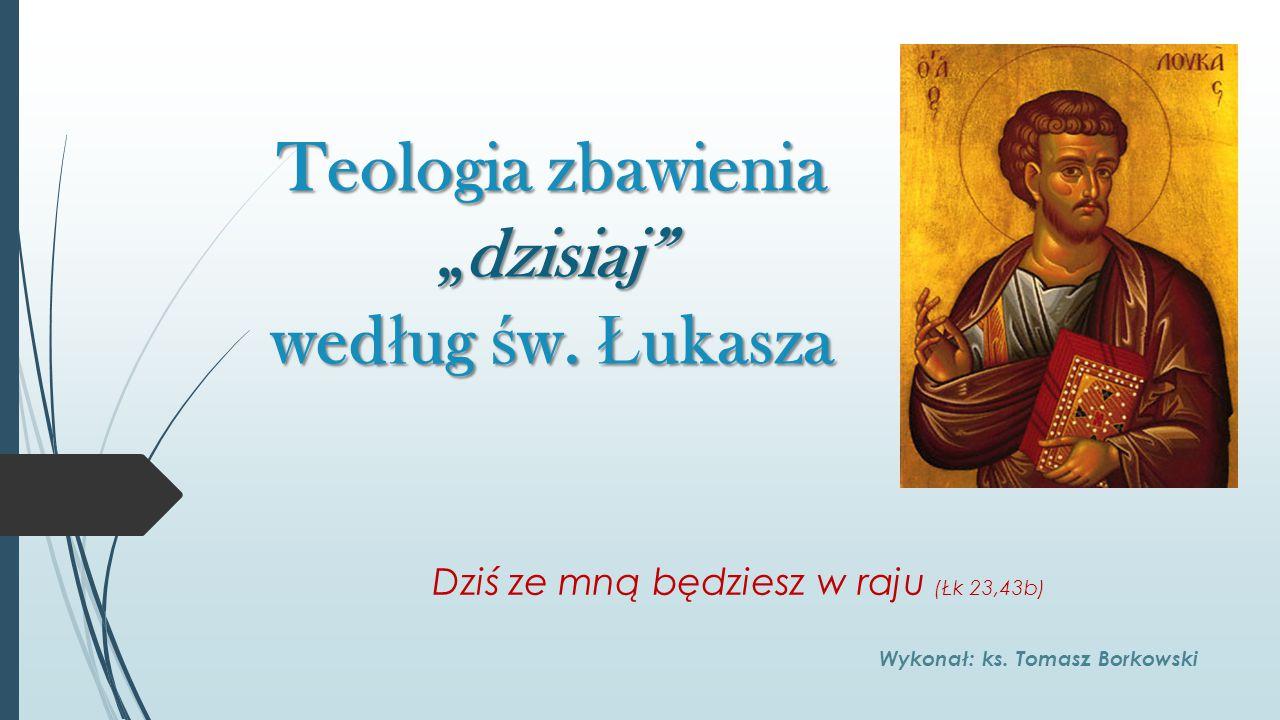 """Teologia zbawienia """"dzisiaj"""" wed ł ug ś w. Ł ukasza Dziś ze mną będziesz w raju (Łk 23,43b) Wykonał: ks. Tomasz Borkowski"""