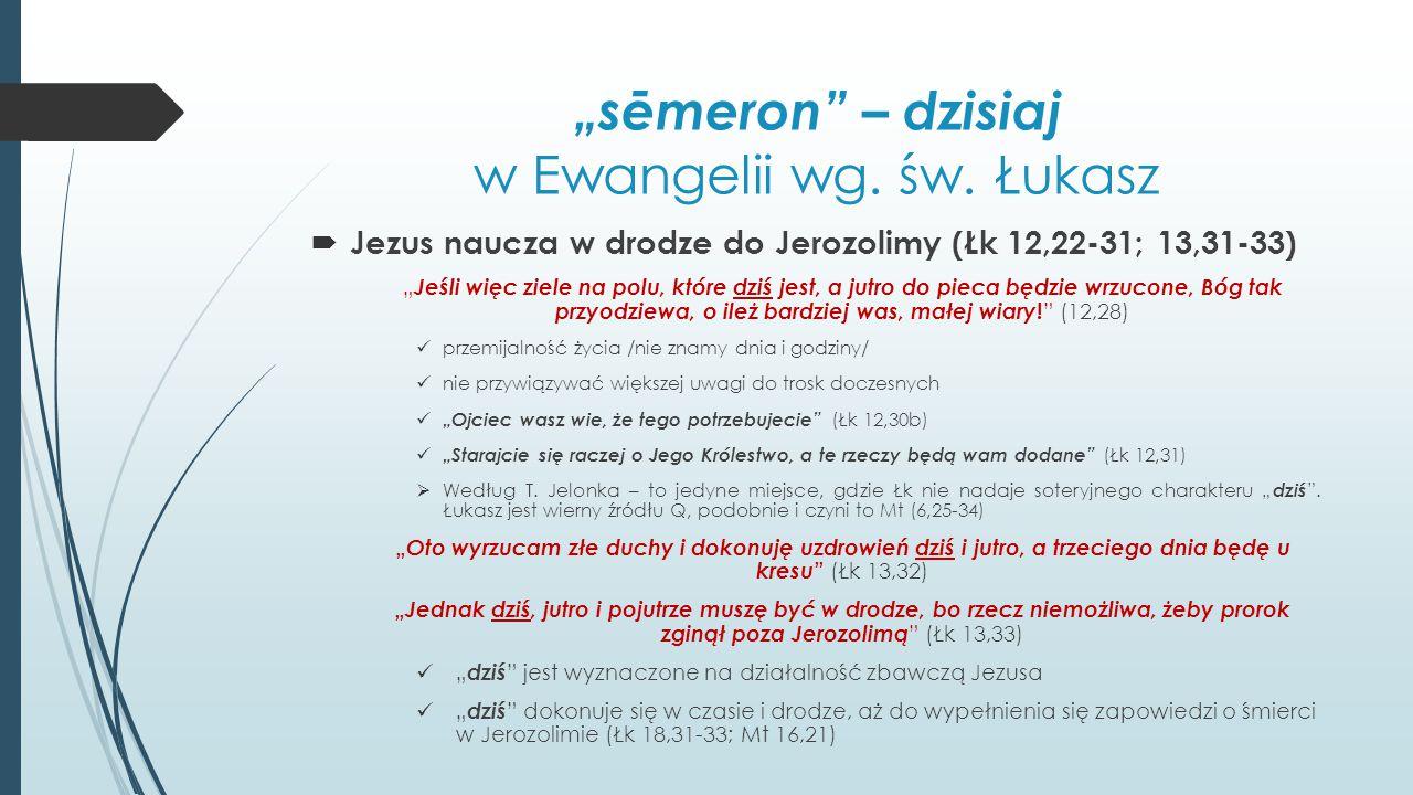 """""""sēmeron"""" – dzisiaj w Ewangelii wg. św. Łukasz  Jezus naucza w drodze do Jerozolimy (Łk 12,22-31; 13,31-33) """" Jeśli więc ziele na polu, które dziś je"""