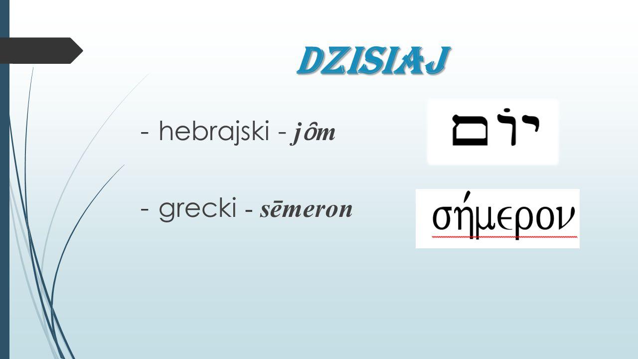 DZiSIAJ -hebrajski - j ȏ m -grecki - sēmeron