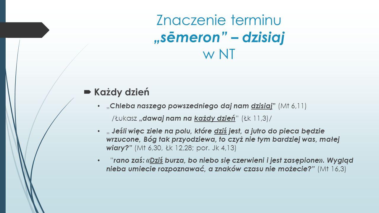 """Znaczenie terminu """"sēmeron"""" – dzisiaj w NT  Każdy dzień """" Chleba naszego powszedniego daj nam dzisiaj """" (Mt 6,11) /Łukasz """" dawaj nam na każdy dzień"""