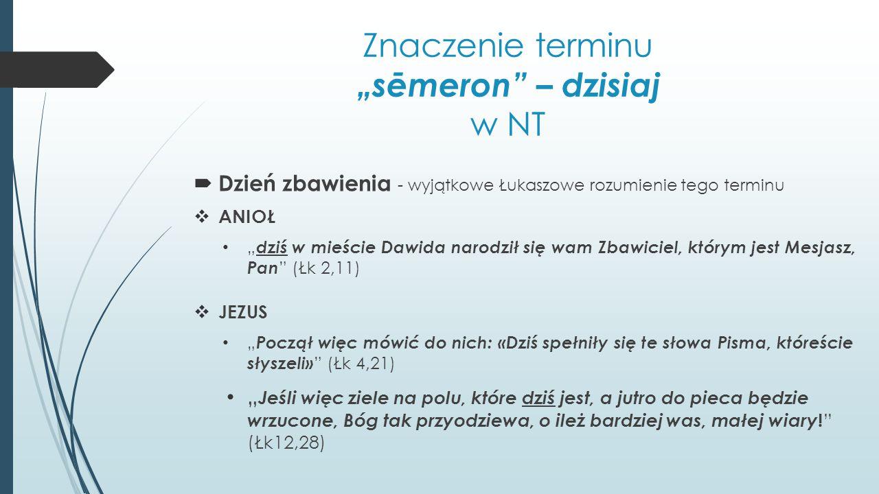 """Znaczenie terminu """"sēmeron – dzisiaj w NT  Dzień zbawienia - wyjątkowe Łukaszowe rozumienie tego terminu  ANIOŁ """" dziś w mieście Dawida narodził się wam Zbawiciel, którym jest Mesjasz, Pan (Łk 2,11)  JEZUS """" Począł więc mówić do nich: «Dziś spełniły się te słowa Pisma, któreście słyszeli» (Łk 4,21) """" Jeśli więc ziele na polu, które dziś jest, a jutro do pieca będzie wrzucone, Bóg tak przyodziewa, o ileż bardziej was, małej wiary ."""
