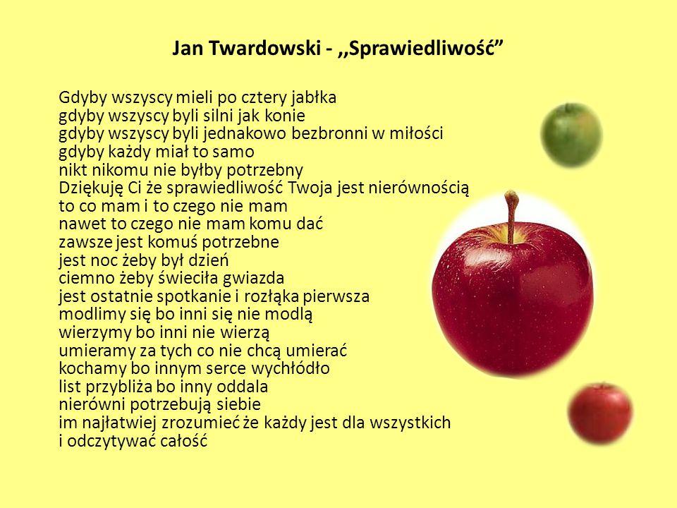 """Jan Twardowski -,,Sprawiedliwość"""" Gdyby wszyscy mieli po cztery jabłka gdyby wszyscy byli silni jak konie gdyby wszyscy byli jednakowo bezbronni w mił"""