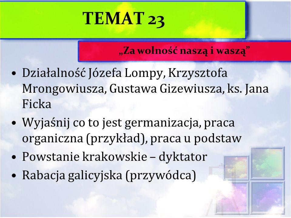 TEMAT 23 Działalność Józefa Lompy, Krzysztofa Mrongowiusza, Gustawa Gizewiusza, ks. Jana Ficka Wyjaśnij co to jest germanizacja, praca organiczna (prz