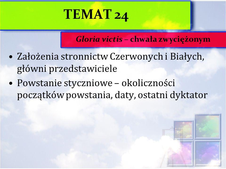 TEMAT 24 Założenia stronnictw Czerwonych i Białych, główni przedstawiciele Powstanie styczniowe – okoliczności początków powstania, daty, ostatni dykt