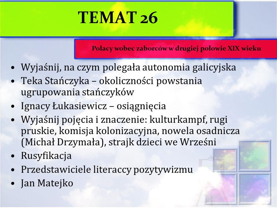 TEMAT 26 Wyjaśnij, na czym polegała autonomia galicyjska Teka Stańczyka – okoliczności powstania ugrupowania stańczyków Ignacy Łukasiewicz – osiągnięc
