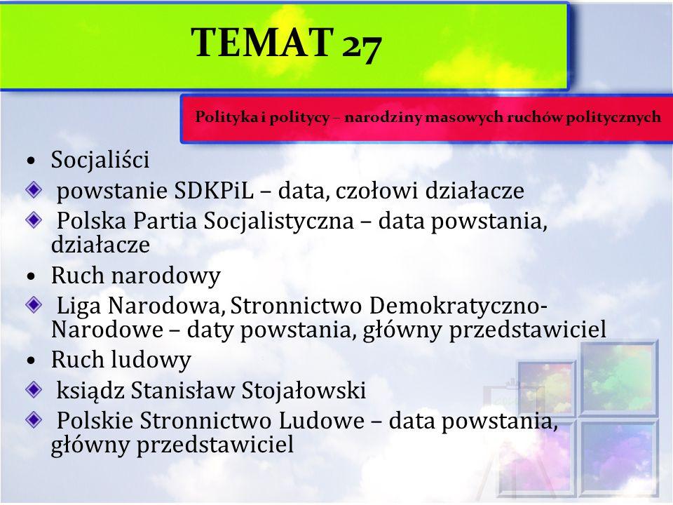 TEMAT 27 Socjaliści powstanie SDKPiL – data, czołowi działacze Polska Partia Socjalistyczna – data powstania, działacze Ruch narodowy Liga Narodowa, S