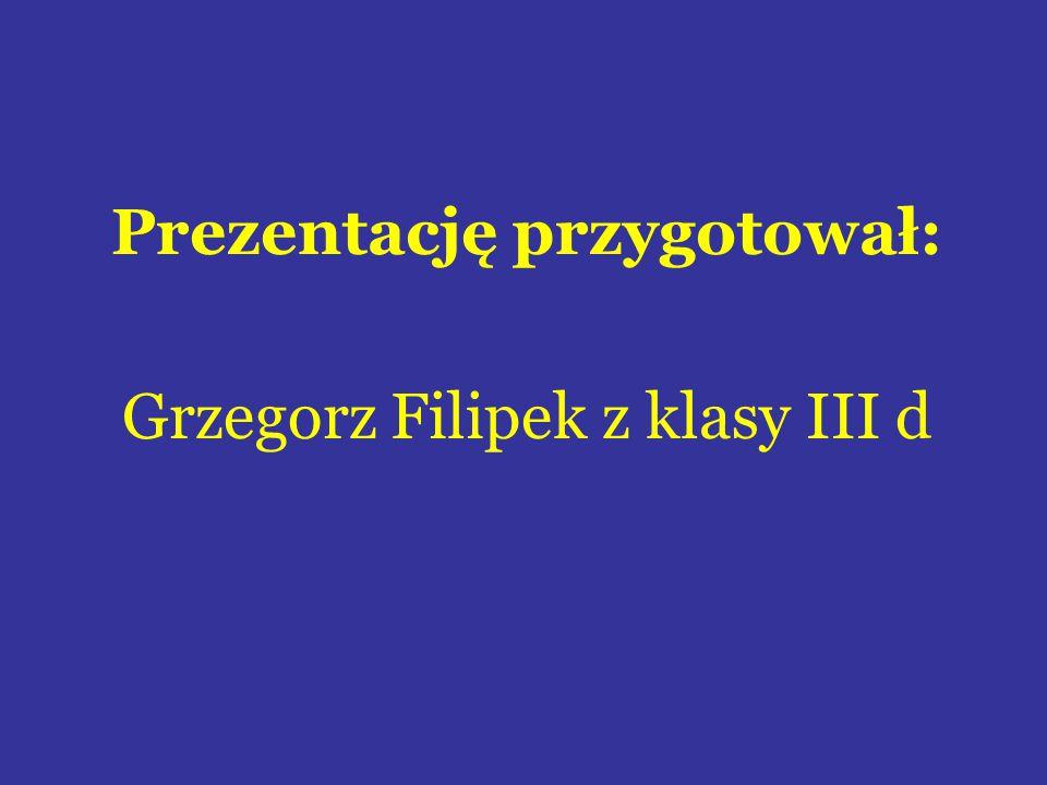 Prezentację przygotował: Grzegorz Filipek z klasy III d