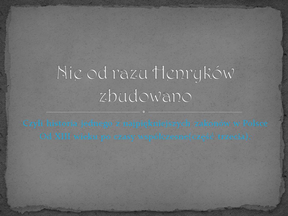 Czyli historia jednego z najpiękniejszych zakonów w Polsce Od XIII wieku po czasy współczesne(część trzecia).