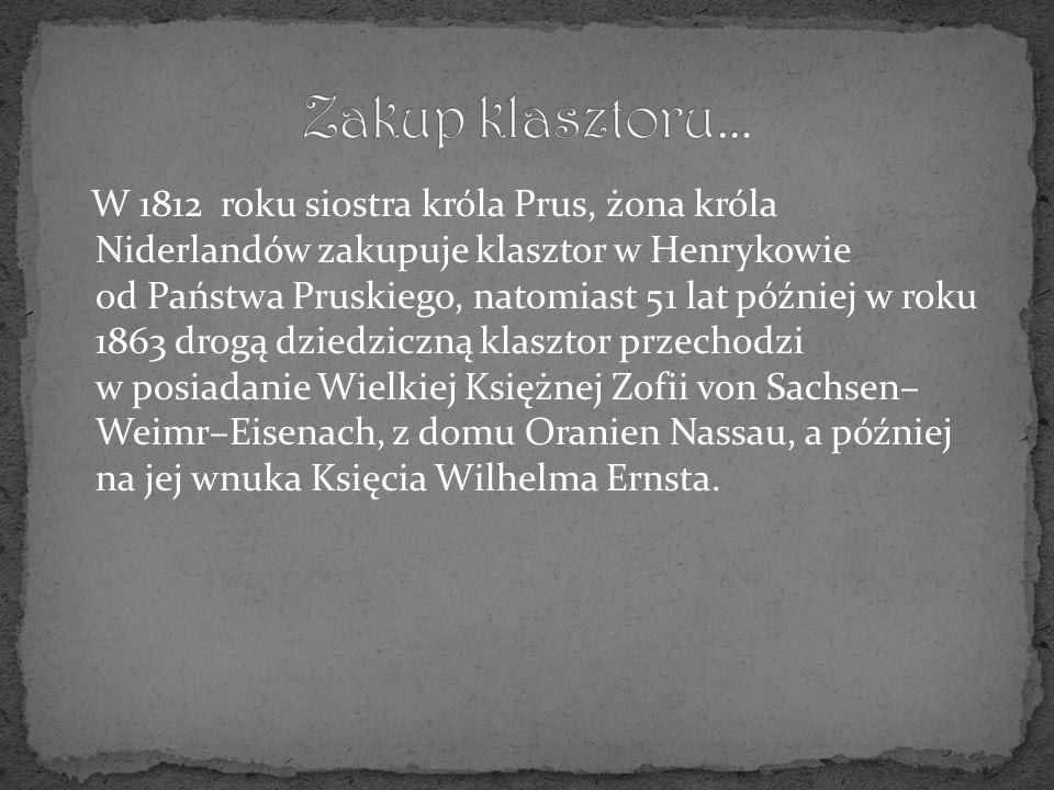 W 1812 roku siostra króla Prus, żona króla Niderlandów zakupuje klasztor w Henrykowie od Państwa Pruskiego, natomiast 51 lat później w roku 1863 drogą dziedziczną klasztor przechodzi w posiadanie Wielkiej Księżnej Zofii von Sachsen– Weimr–Eisenach, z domu Oranien Nassau, a później na jej wnuka Księcia Wilhelma Ernsta.