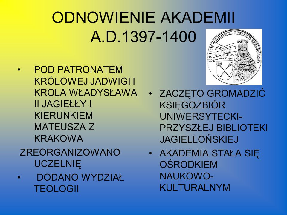 ODNOWIENIE AKADEMII A.D.1397-1400 POD PATRONATEM KRÓLOWEJ JADWIGI I KROLA WŁADYSŁAWA II JAGIEŁŁY I KIERUNKIEM MATEUSZA Z KRAKOWA ZREORGANIZOWANO UCZELNIĘ DODANO WYDZIAŁ TEOLOGII ZACZĘTO GROMADZIĆ KSIĘGOZBIÓR UNIWERSYTECKI- PRZYSZŁEJ BIBLIOTEKI JAGIELLOŃSKIEJ AKADEMIA STAŁA SIĘ OŚRODKIEM NAUKOWO- KULTURALNYM