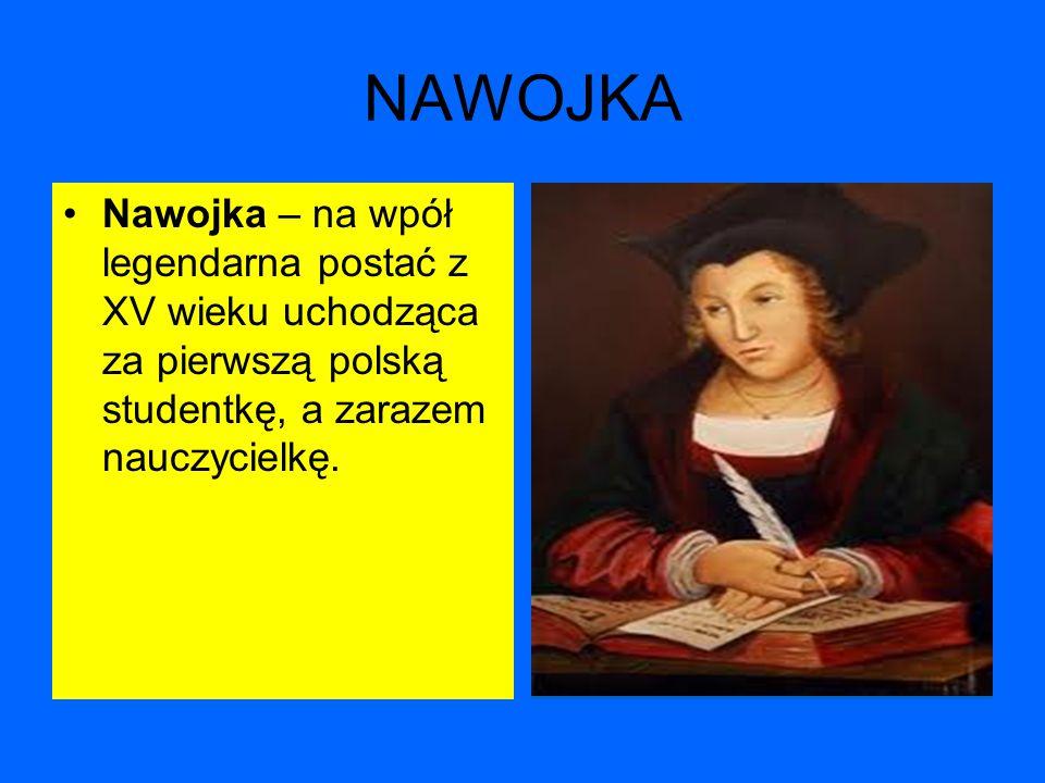 NAWOJKA Nawojka – na wpół legendarna postać z XV wieku uchodząca za pierwszą polską studentkę, a zarazem nauczycielkę.