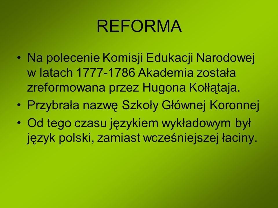 REFORMA Na polecenie Komisji Edukacji Narodowej w latach 1777-1786 Akademia została zreformowana przez Hugona Kołłątaja.