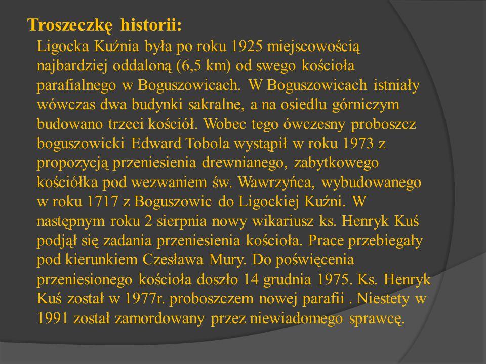Troszeczkę historii: Ligocka Kuźnia była po roku 1925 miejscowością najbardziej oddaloną (6,5 km) od swego kościoła parafialnego w Boguszowicach. W Bo