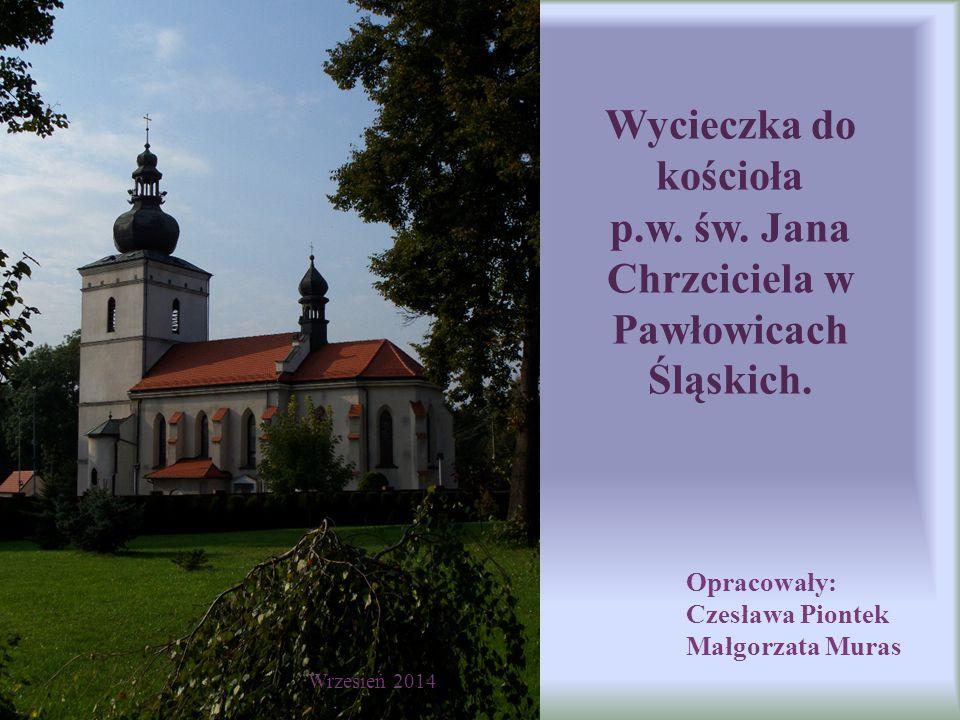 Wycieczka do kościoła p.w. św. Jana Chrzciciela w Pawłowicach Śląskich. Opracowały: Czesława Piontek Małgorzata Muras Wrzesień 2014
