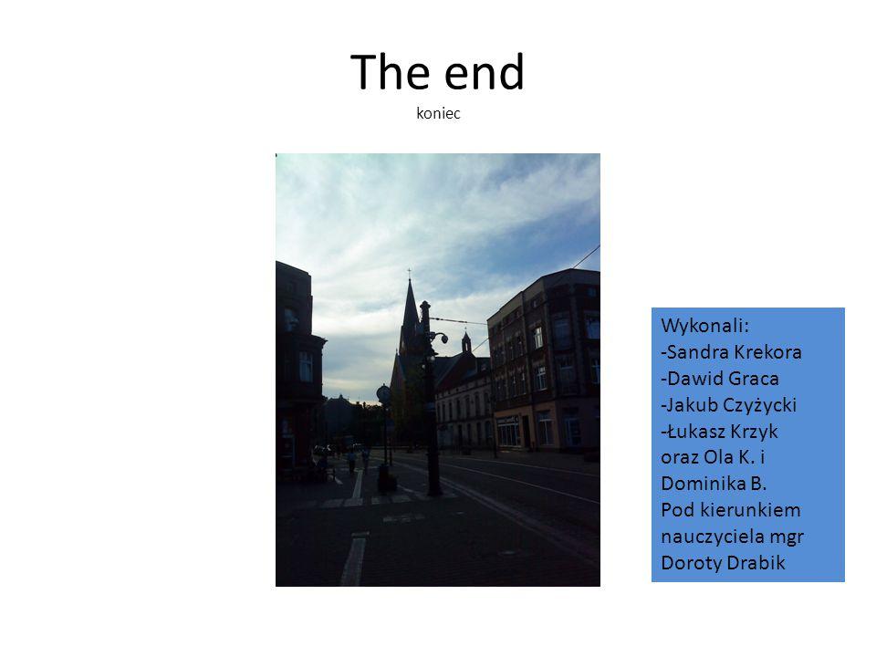 The end koniec Wykonali: -Sandra Krekora -Dawid Graca -Jakub Czyżycki -Łukasz Krzyk oraz Ola K.
