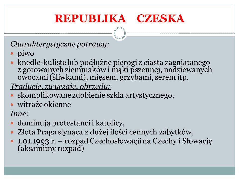 REPUBLIKA CZESKA Charakterystyczne potrawy: piwo knedle-kuliste lub podłużne pierogi z ciasta zagniatanego z gotowanych ziemniaków i mąki pszennej, na