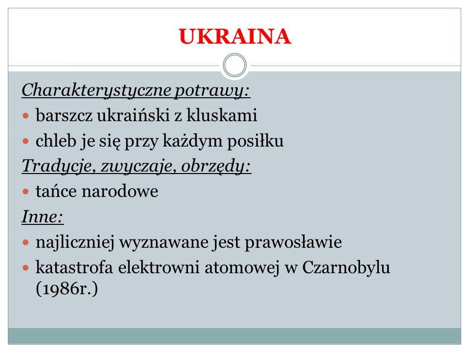 UKRAINA Charakterystyczne potrawy: barszcz ukraiński z kluskami chleb je się przy każdym posiłku Tradycje, zwyczaje, obrzędy: tańce narodowe Inne: naj