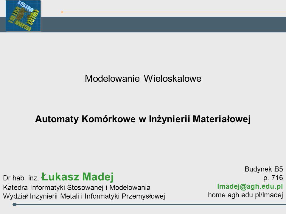 Automaty Komórkowe w Inżynierii Materiałowej Modelowanie Wieloskalowe Dr hab. inż. Łukasz Madej Katedra Informatyki Stosowanej i Modelowania Wydział I