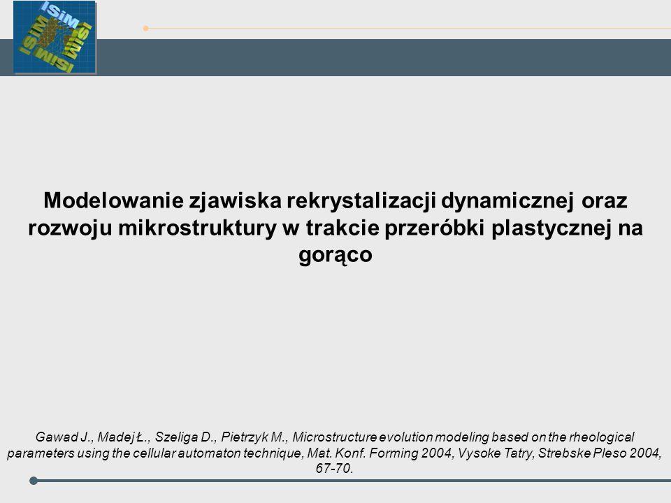 Modelowanie zjawiska rekrystalizacji dynamicznej oraz rozwoju mikrostruktury w trakcie przeróbki plastycznej na gorąco Gawad J., Madej Ł., Szeliga D.,