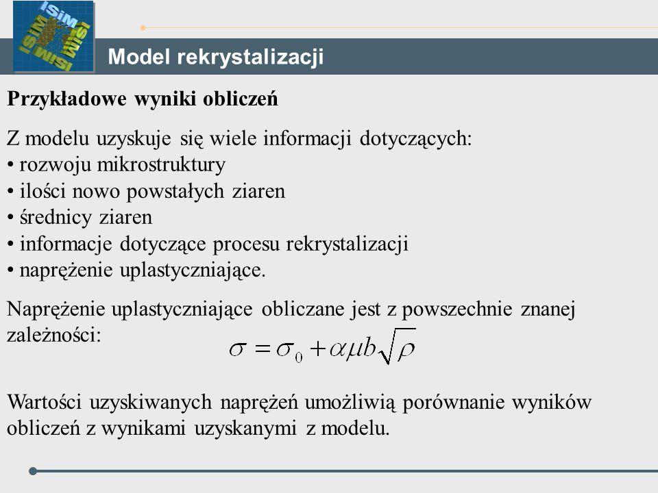 Przykładowe wyniki obliczeń Z modelu uzyskuje się wiele informacji dotyczących: rozwoju mikrostruktury ilości nowo powstałych ziaren średnicy ziaren i