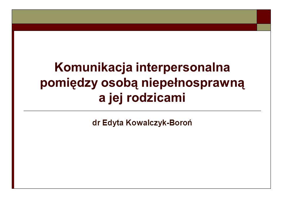 Komunikacja interpersonalna pomiędzy osobą niepełnosprawną a jej rodzicami dr Edyta Kowalczyk-Boroń