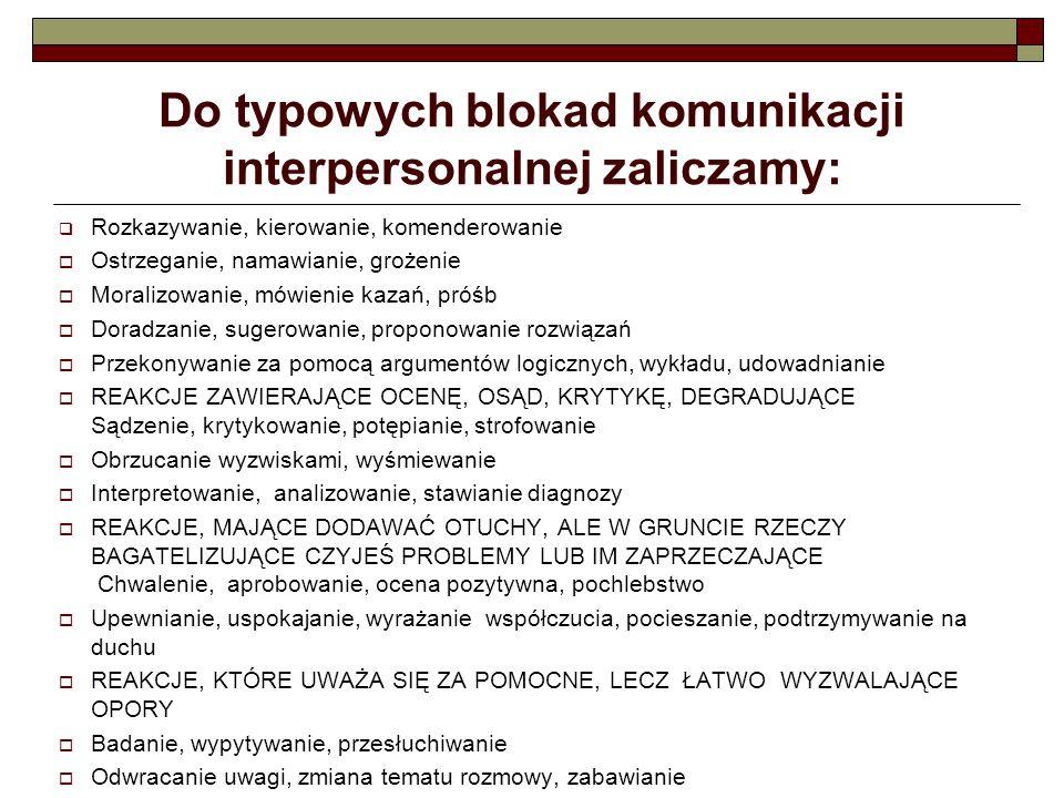 Do typowych blokad komunikacji interpersonalnej zaliczamy:  Rozkazywanie, kierowanie, komenderowanie  Ostrzeganie, namawianie, grożenie  Moralizowa